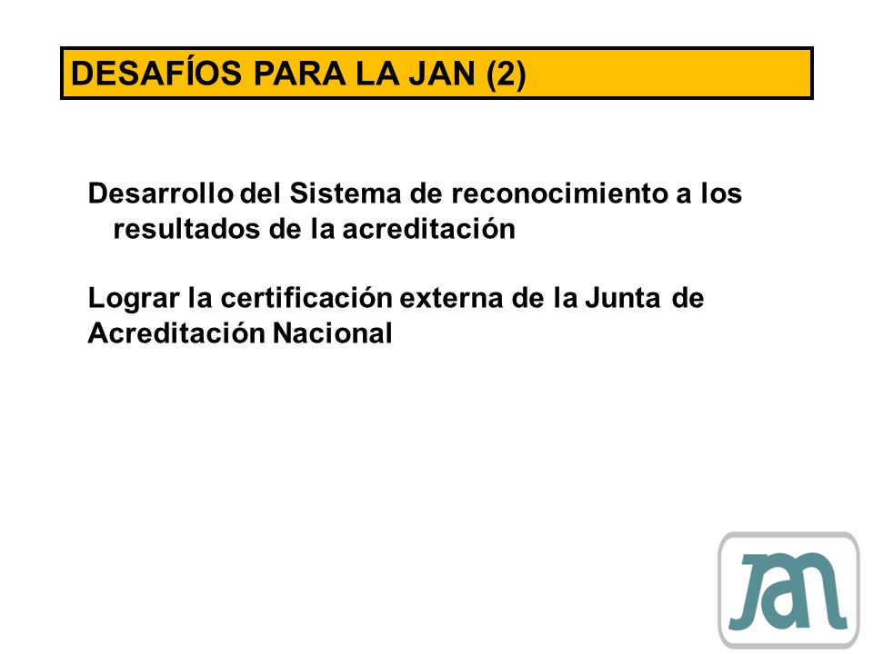 DESAFÍOS PARA LA JAN (2) Desarrollo del Sistema de reconocimiento a los resultados de la acreditación.