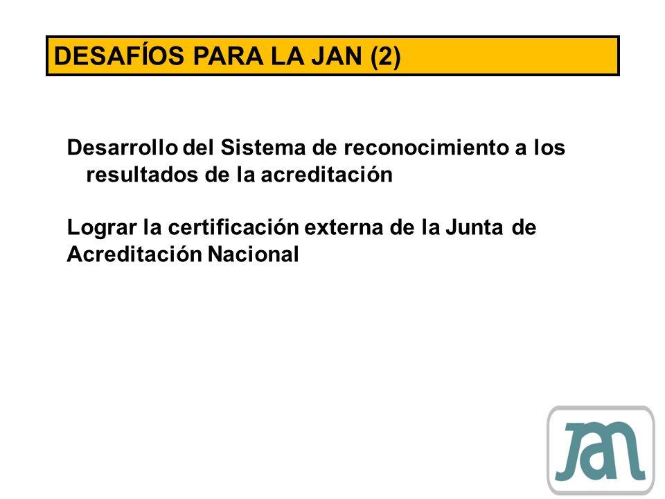 DESAFÍOS PARA LA JAN (2)Desarrollo del Sistema de reconocimiento a los resultados de la acreditación.