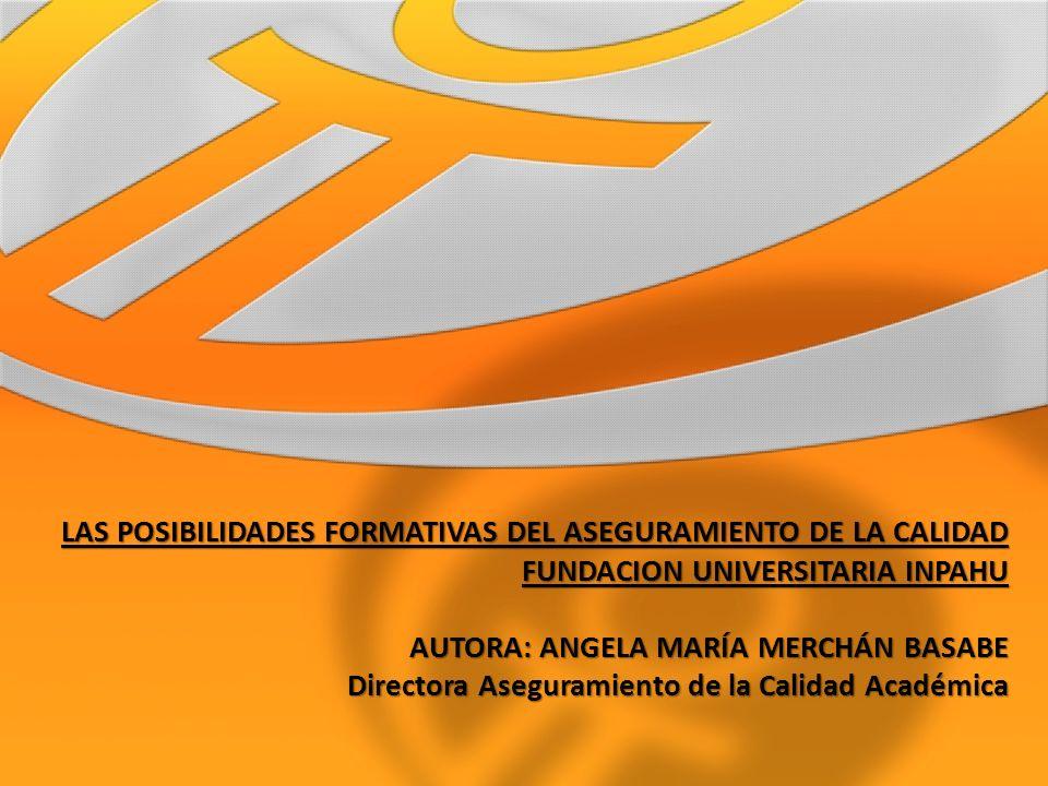 LAS POSIBILIDADES FORMATIVAS DEL ASEGURAMIENTO DE LA CALIDAD FUNDACION UNIVERSITARIA INPAHU AUTORA: ANGELA MARÍA MERCHÁN BASABE Directora Aseguramiento de la Calidad Académica