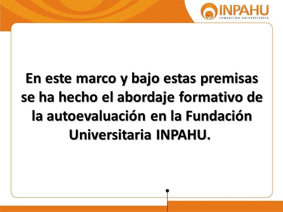 En este marco y bajo estas premisas se ha hecho el abordaje formativo de la autoevaluación en la Fundación Universitaria INPAHU.