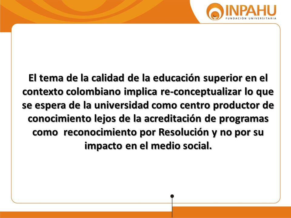 El tema de la calidad de la educación superior en el contexto colombiano implica re-conceptualizar lo que se espera de la universidad como centro productor de conocimiento lejos de la acreditación de programas como reconocimiento por Resolución y no por su impacto en el medio social.
