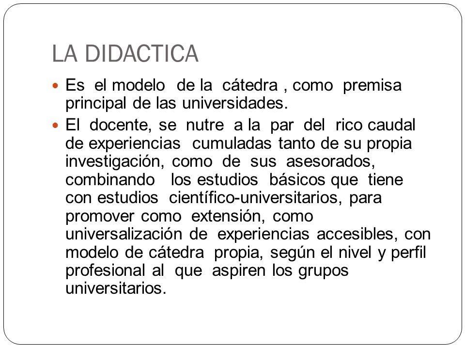 LA DIDACTICA Es el modelo de la cátedra , como premisa principal de las universidades.