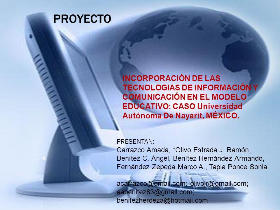 PROYECTO INCORPORACIÓN DE LAS TECNOLOGIAS DE INFORMACIÓN Y COMUNICACIÓN EN EL MODELO EDUCATIVO: CASO Universidad Autónoma De Nayarit, MÉXICO.