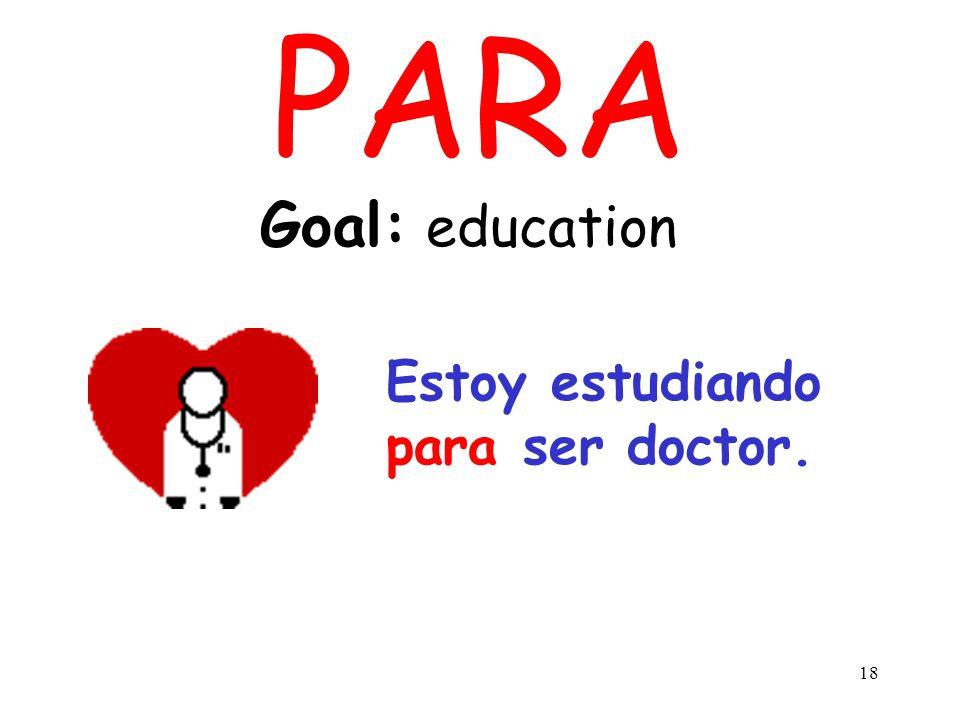 PARA Goal: education Estoy estudiando para ser doctor.