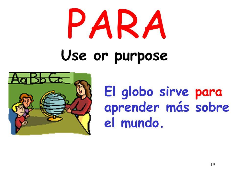 PARA Use or purpose El globo sirve para aprender más sobre el mundo.