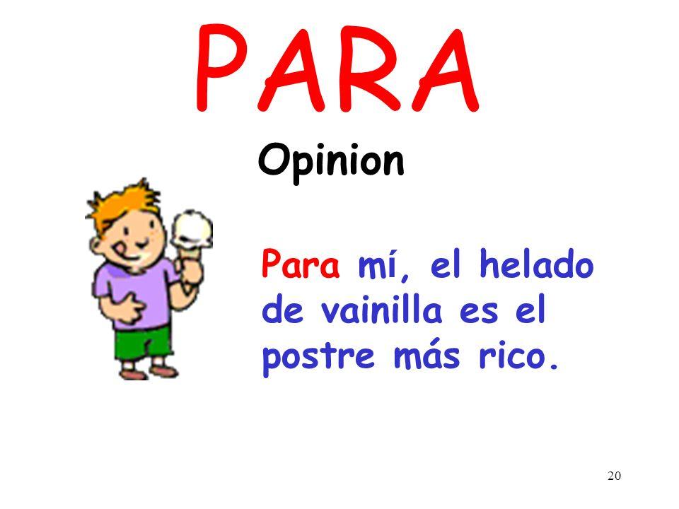 PARA Opinion Para mί, el helado de vainilla es el postre más rico.