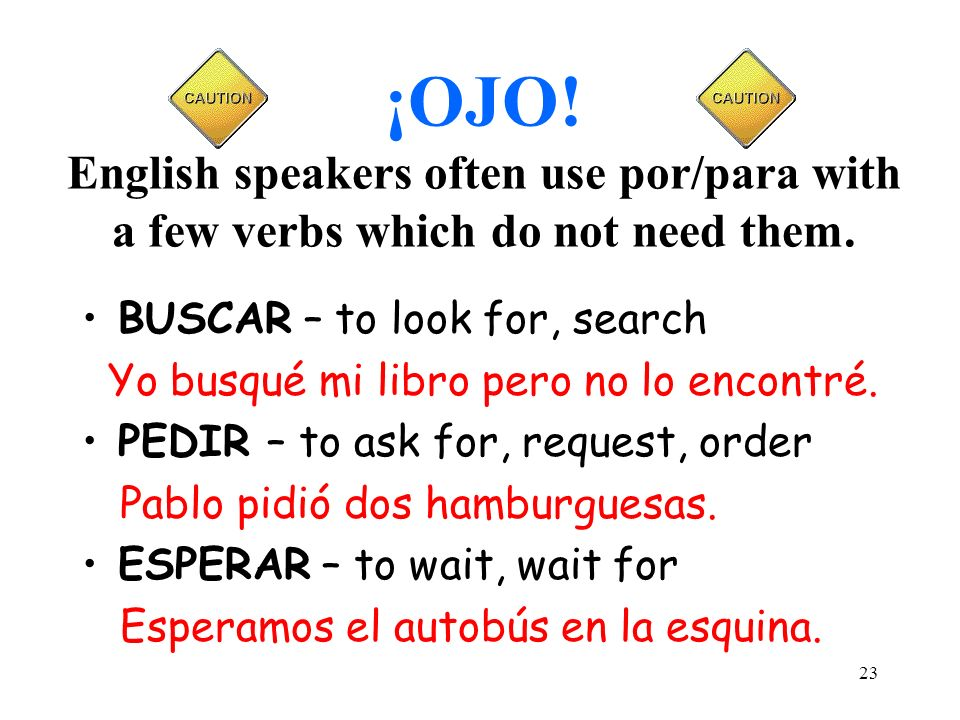 ¡OJO! English speakers often use por/para with a few verbs which do not need them.