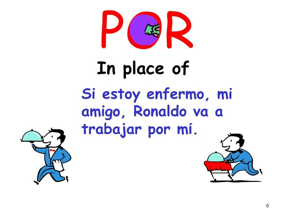 POR In place of Si estoy enfermo, mi amigo, Ronaldo va a trabajar por mί.