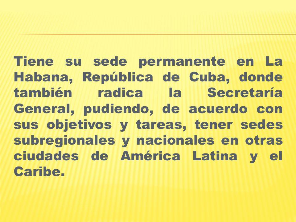 Tiene su sede permanente en La Habana, República de Cuba, donde también radica la Secretaría General, pudiendo, de acuerdo con sus objetivos y tareas, tener sedes subregionales y nacionales en otras ciudades de América Latina y el Caribe.
