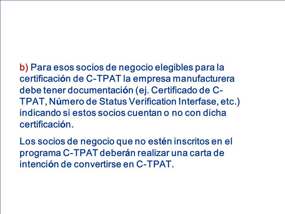 b) Para esos socios de negocio elegibles para la certificación de C-TPAT la empresa manufacturera debe tener documentación (ej. Certificado de C-TPAT, Número de Status Verification Interfase, etc.) indicando si estos socios cuentan o no con dicha certificación.
