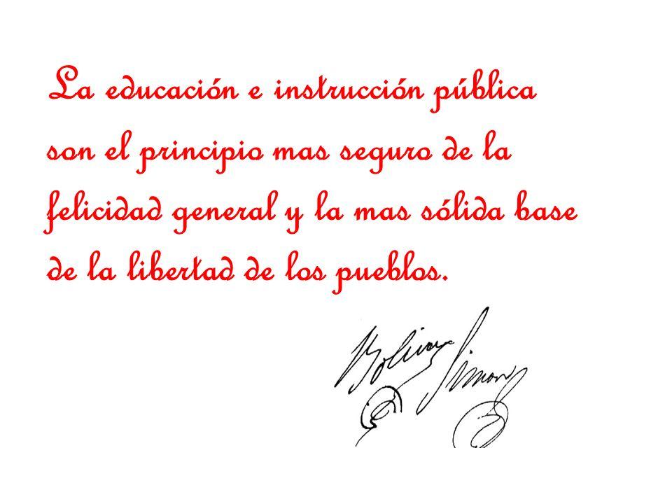 La educación e instrucción pública son el principio mas seguro de la felicidad general y la mas sólida base de la libertad de los pueblos.