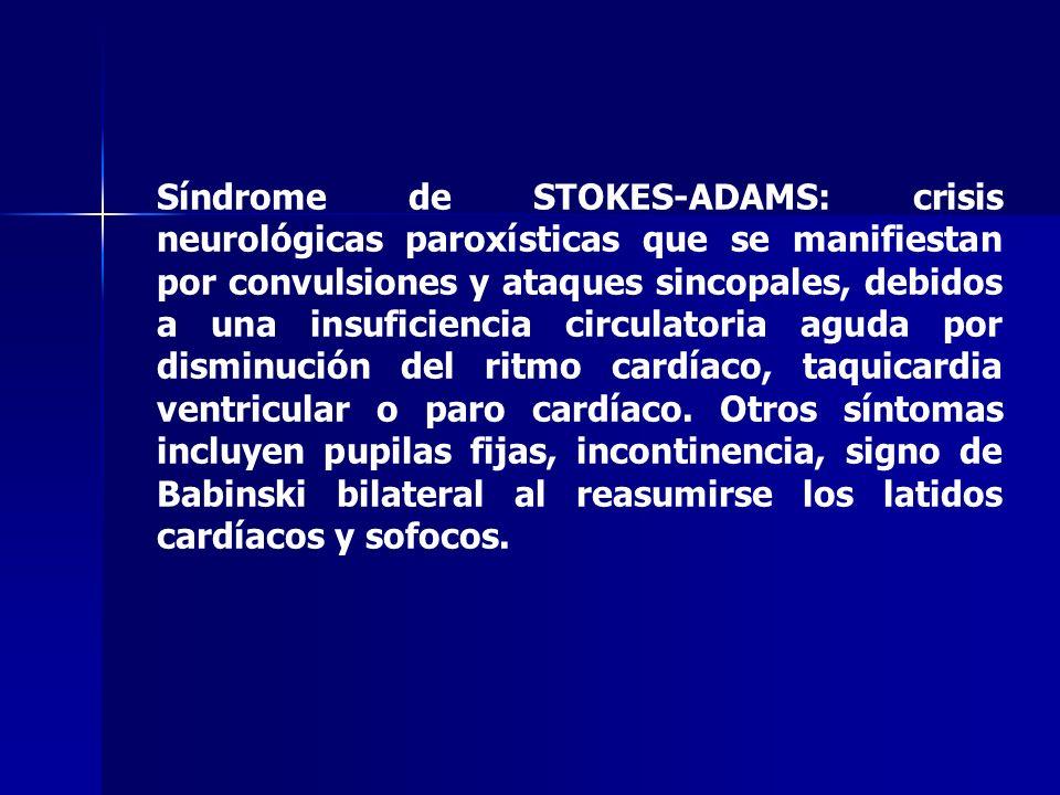 Síndrome de STOKES-ADAMS: crisis neurológicas paroxísticas que se manifiestan por convulsiones y ataques sincopales, debidos a una insuficiencia circulatoria aguda por disminución del ritmo cardíaco, taquicardia ventricular o paro cardíaco.