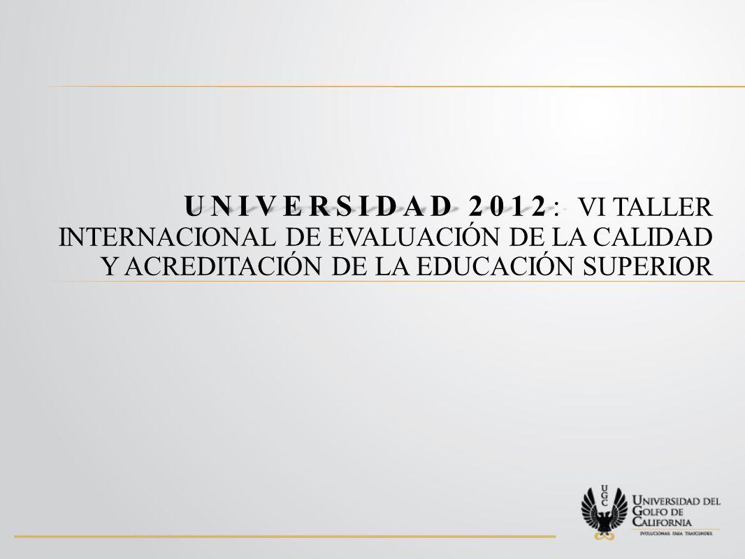 UNIVERSIDAD 2012: VI TALLER INTERNACIONAL DE EVALUACIÓN DE LA CALIDAD Y ACREDITACIÓN DE LA EDUCACIÓN SUPERIOR