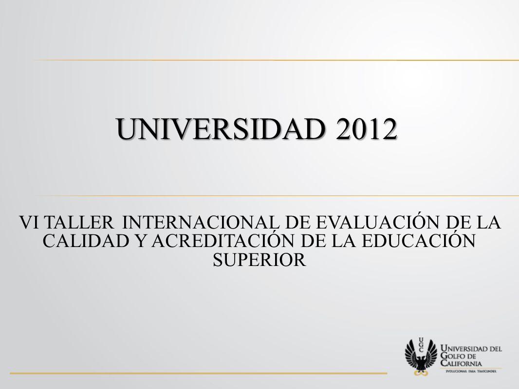 UNIVERSIDAD 2012 VI TALLER INTERNACIONAL DE EVALUACIÓN DE LA CALIDAD Y ACREDITACIÓN DE LA EDUCACIÓN SUPERIOR.