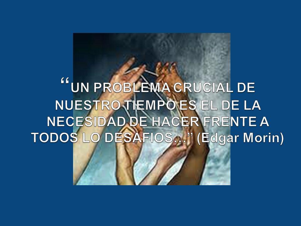 UN PROBLEMA CRUCIAL DE NUESTRO TIEMPO ES EL DE LA NECESIDAD DE HACER FRENTE A TODOS LO DESAFIOS… (Edgar Morin)