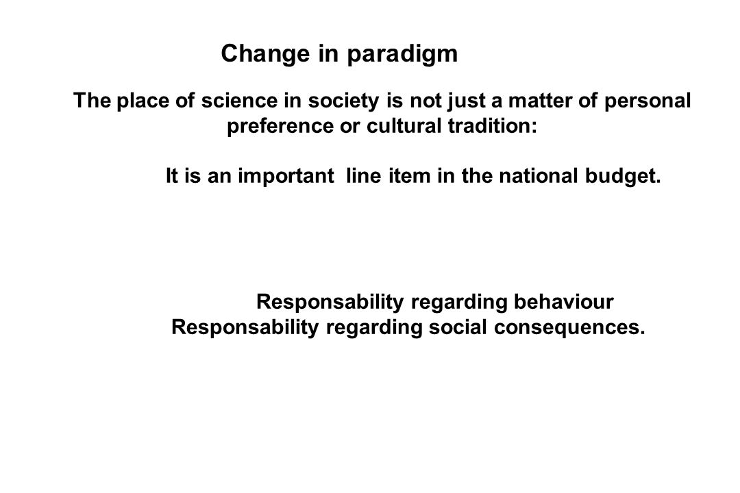 Change in paradigm The place of science in society is not just a matter of personal preference or cultural tradition: