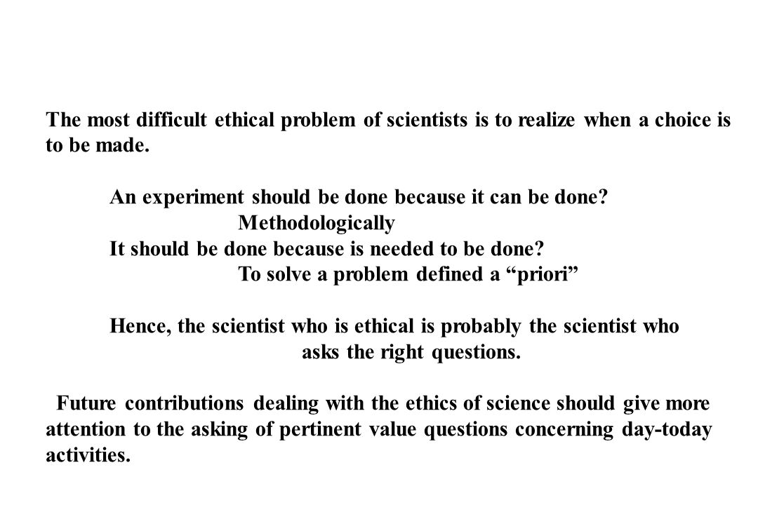 The most difficult ethical problem of scientists is to realize when a choice is to be made.