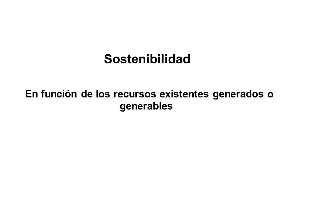 Sostenibilidad En función de los recursos existentes generados o generables