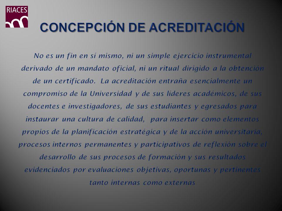 CONCEPCIÓN DE ACREDITACIÓN No es un fin en sí mismo, ni un simple ejercicio instrumental derivado de un mandato oficial, ni un ritual dirigido a la obtención de un certificado.