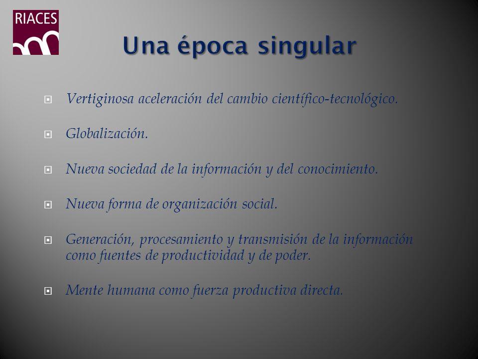 Una época singularVertiginosa aceleración del cambio científico-tecnológico. Globalización. Nueva sociedad de la información y del conocimiento.