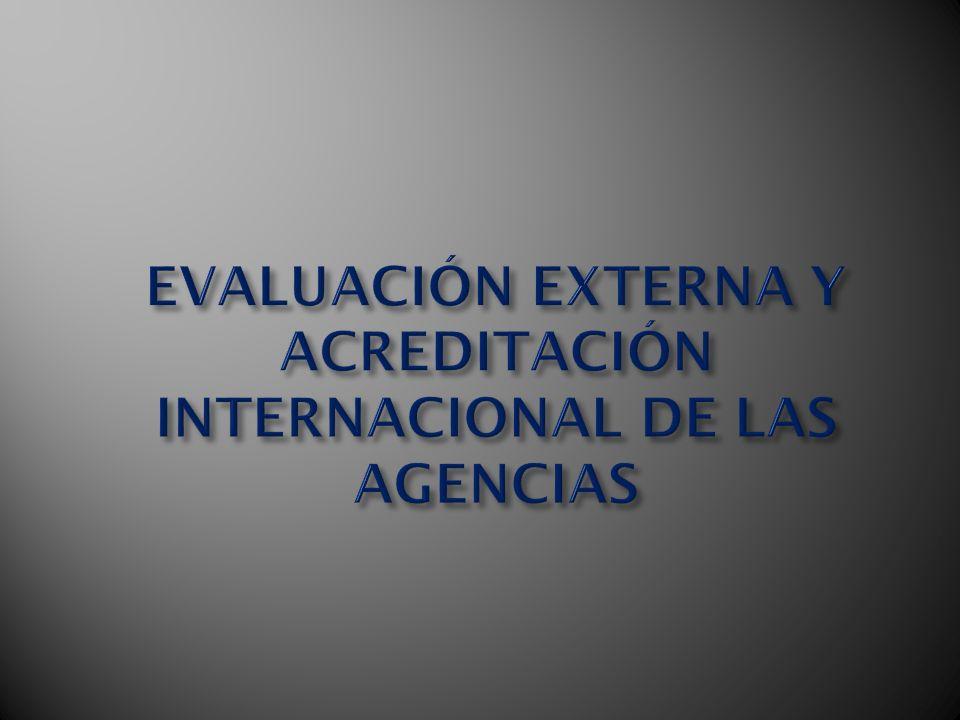 EVALUACIÓN EXTERNA Y ACREDITACIÓN INTERNACIONAL DE LAS AGENCIAS