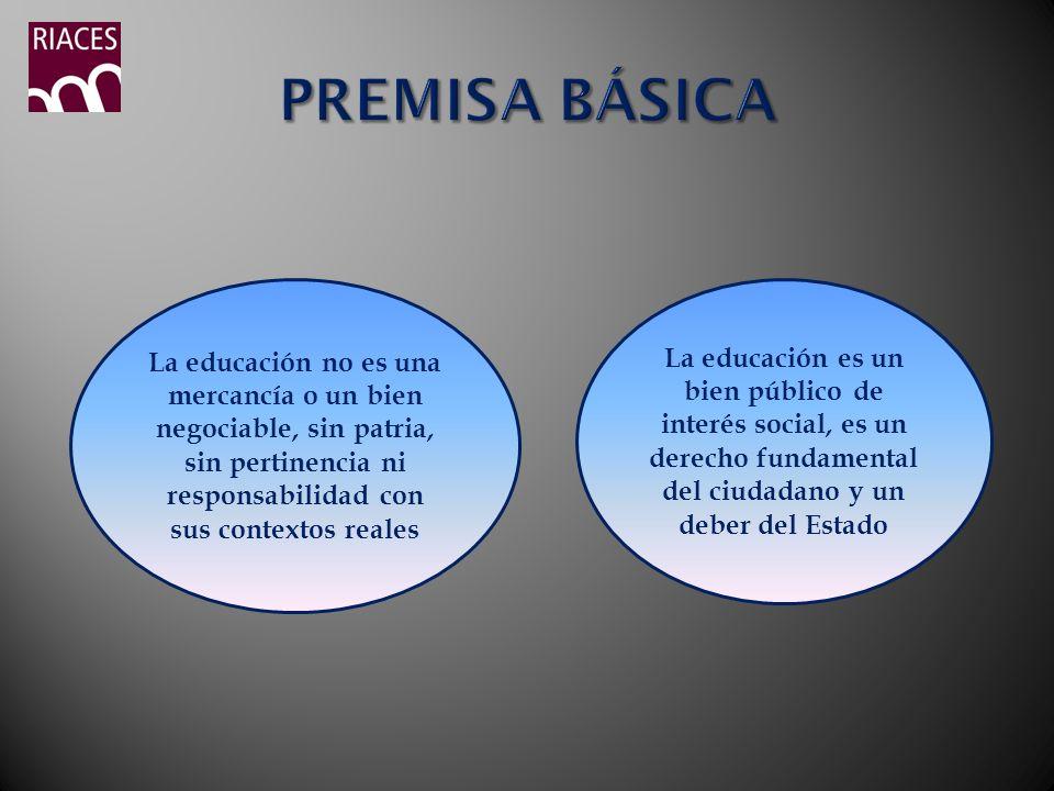 PREMISA BÁSICA La educación no es una mercancía o un bien negociable, sin patria, sin pertinencia ni responsabilidad con sus contextos reales.