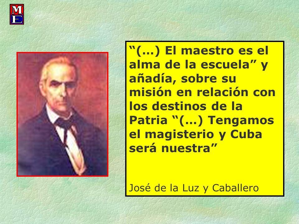 (…) El maestro es el alma de la escuela y añadía, sobre su misión en relación con los destinos de la Patria (…) Tengamos el magisterio y Cuba será nuestra