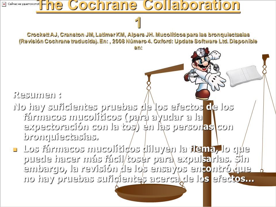The Cochrane Collaboration 1 Crockett AJ, Cranston JM, Latimer KM, Alpers JH. Mucolíticos para las bronquiectasias (Revisión Cochrane traducida). En: , 2008 Número 4. Oxford: Update Software Ltd. Disponible en: