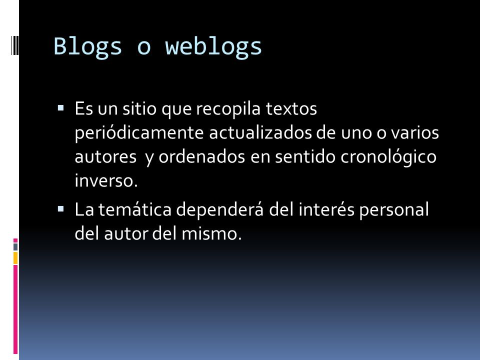 Blogs o weblogs Es un sitio que recopila textos periódicamente actualizados de uno o varios autores y ordenados en sentido cronológico inverso.