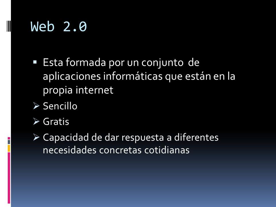 Web 2.0 Esta formada por un conjunto de aplicaciones informáticas que están en la propia internet.