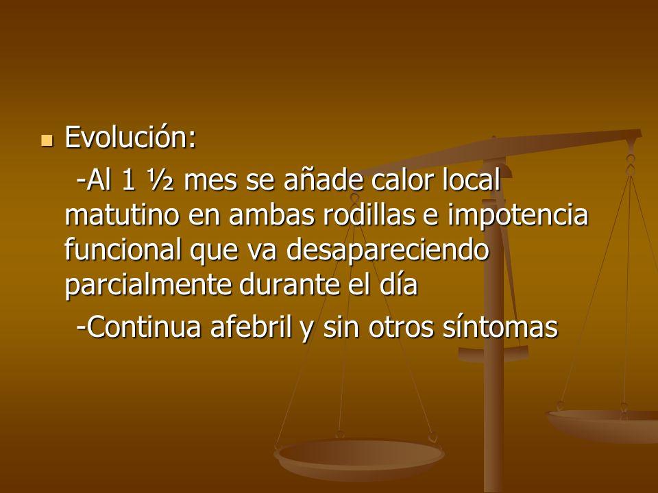 Evolución: -Al 1 ½ mes se añade calor local matutino en ambas rodillas e impotencia funcional que va desapareciendo parcialmente durante el día.