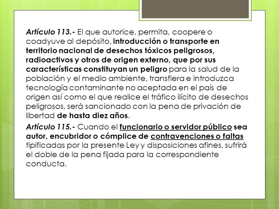 Artículo 113.- El que autorice, permita, coopere o coadyuve al depósito, introducción o transporte en territorio nacional de desechos tóxicos peligrosos, radioactivos y otros de origen externo, que por sus características constituyan un peligro para la salud de la población y el medio ambiente, transfiera e introduzca tecnología contaminante no aceptada en el país de origen así como el que realice el tráfico ilícito de desechos peligrosos, será sancionado con la pena de privación de libertad de hasta diez años.