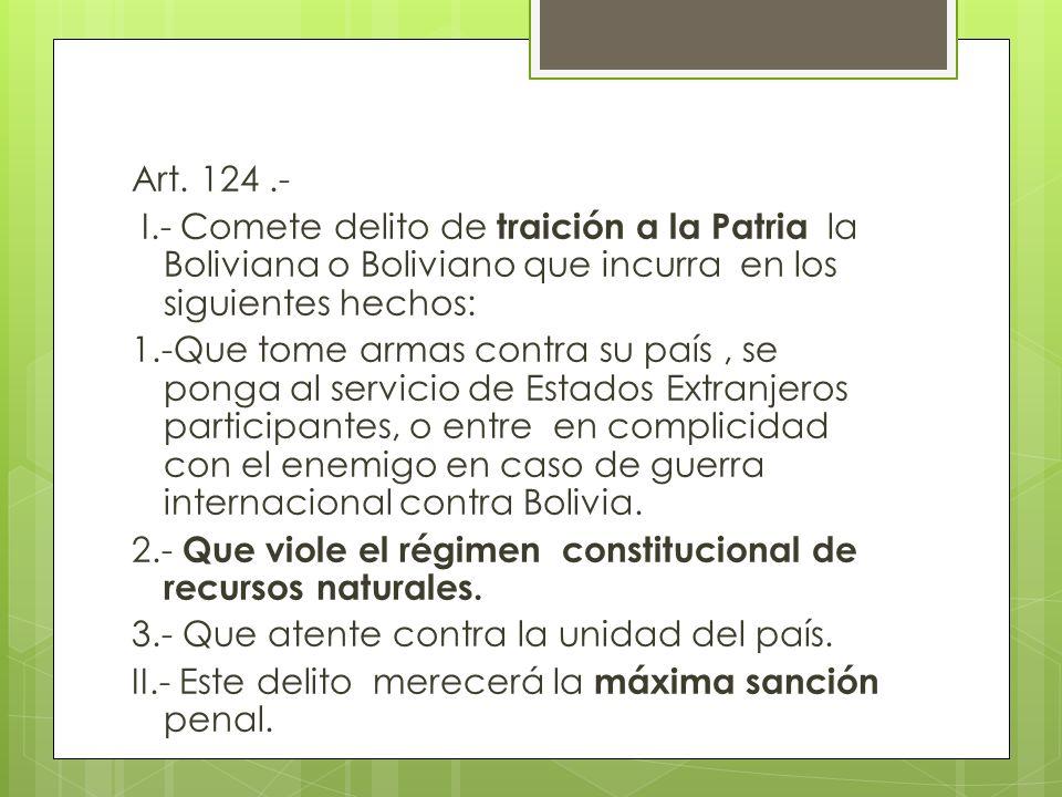 Art. 124 .- I.- Comete delito de traición a la Patria la Boliviana o Boliviano que incurra en los siguientes hechos: