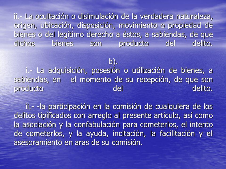 ii.- La ocultación o disimulación de la verdadera naturaleza, origen, ubicación, disposición, movimiento o propiedad de bienes o del legitimo derecho a éstos, a sabiendas, de que dichos bienes son producto del delito.