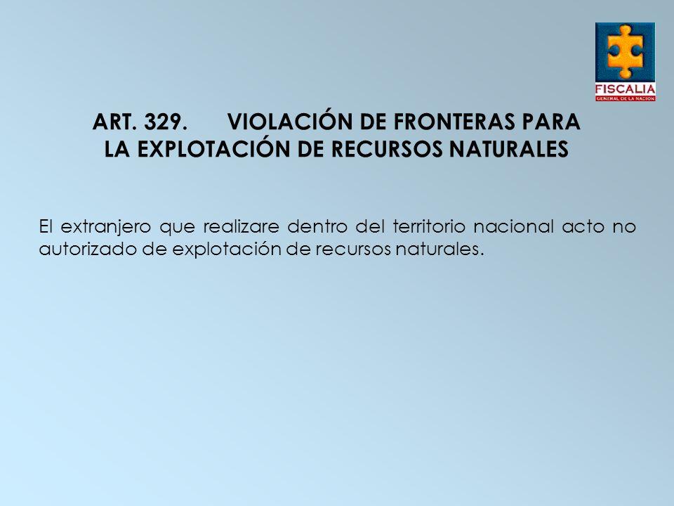 ART. 329. VIOLACIÓN DE FRONTERAS PARA LA EXPLOTACIÓN DE RECURSOS NATURALES