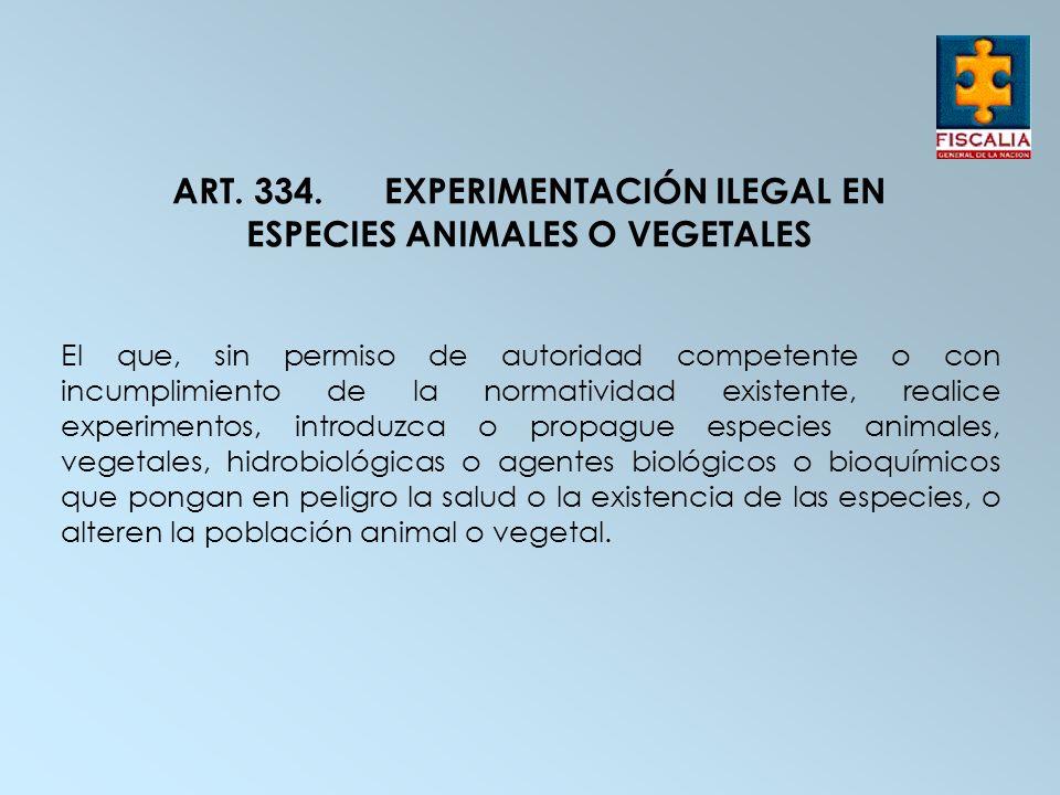 ART. 334. EXPERIMENTACIÓN ILEGAL EN ESPECIES ANIMALES O VEGETALES