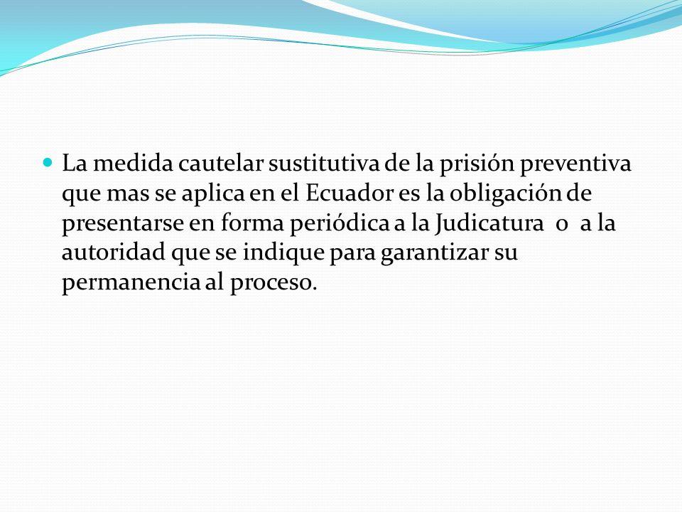 La medida cautelar sustitutiva de la prisión preventiva que mas se aplica en el Ecuador es la obligación de presentarse en forma periódica a la Judicatura o a la autoridad que se indique para garantizar su permanencia al proceso.