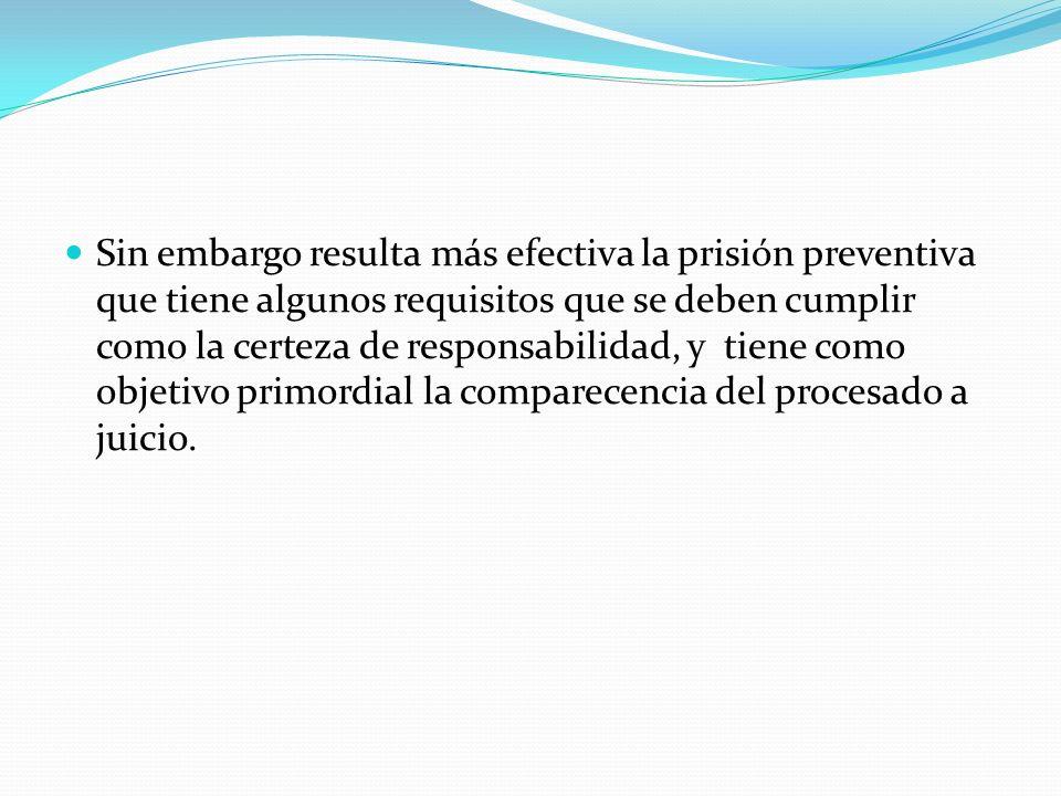 Sin embargo resulta más efectiva la prisión preventiva que tiene algunos requisitos que se deben cumplir como la certeza de responsabilidad, y tiene como objetivo primordial la comparecencia del procesado a juicio.
