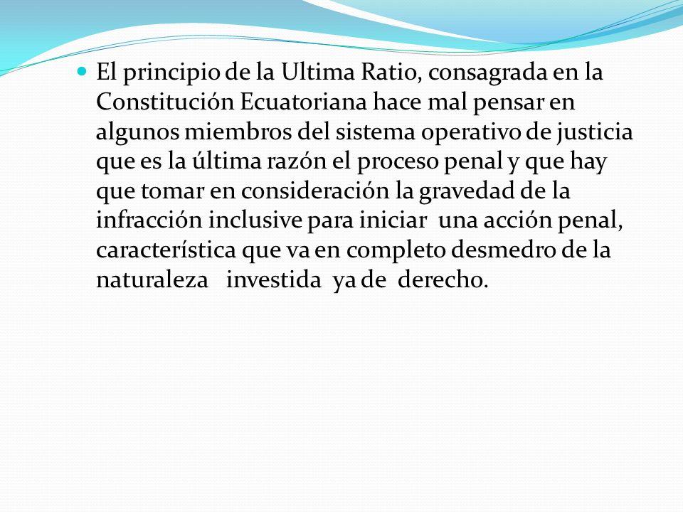 El principio de la Ultima Ratio, consagrada en la Constitución Ecuatoriana hace mal pensar en algunos miembros del sistema operativo de justicia que es la última razón el proceso penal y que hay que tomar en consideración la gravedad de la infracción inclusive para iniciar una acción penal, característica que va en completo desmedro de la naturaleza investida ya de derecho.