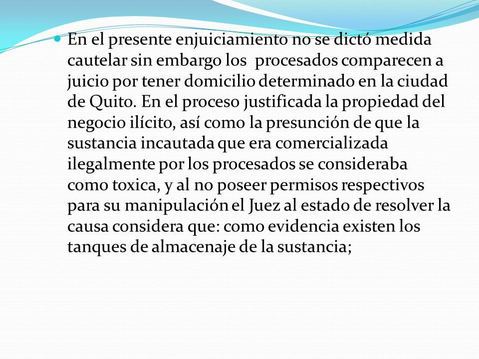 En el presente enjuiciamiento no se dictó medida cautelar sin embargo los procesados comparecen a juicio por tener domicilio determinado en la ciudad de Quito.
