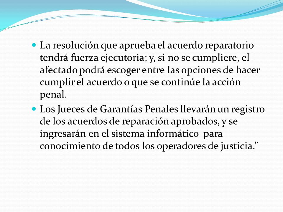 La resolución que aprueba el acuerdo reparatorio tendrá fuerza ejecutoria; y, si no se cumpliere, el afectado podrá escoger entre las opciones de hacer cumplir el acuerdo o que se continúe la acción penal.