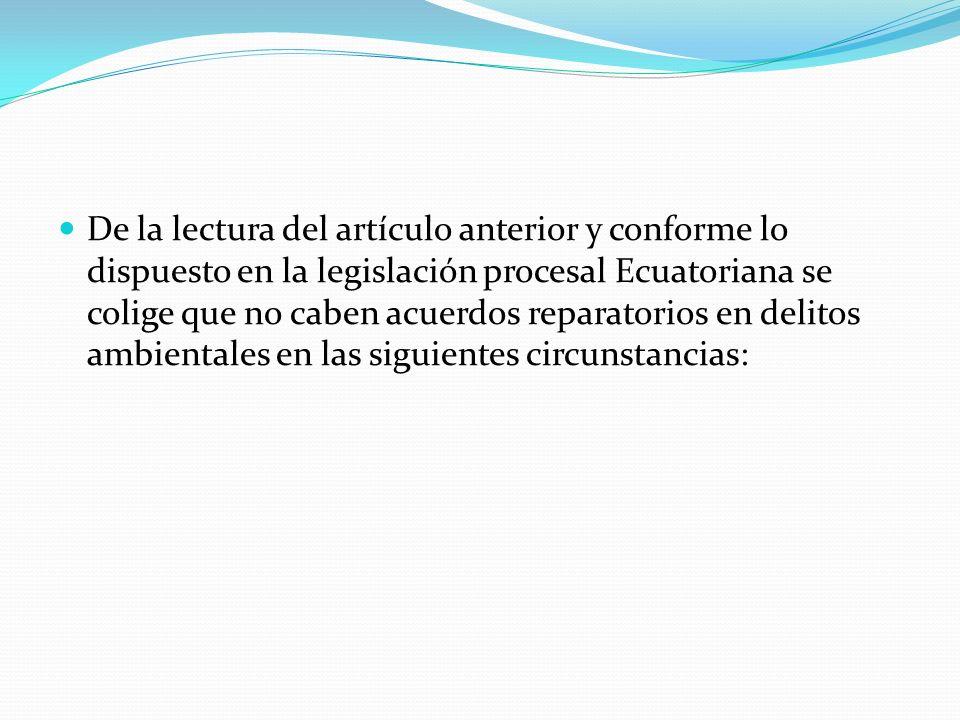 De la lectura del artículo anterior y conforme lo dispuesto en la legislación procesal Ecuatoriana se colige que no caben acuerdos reparatorios en delitos ambientales en las siguientes circunstancias: