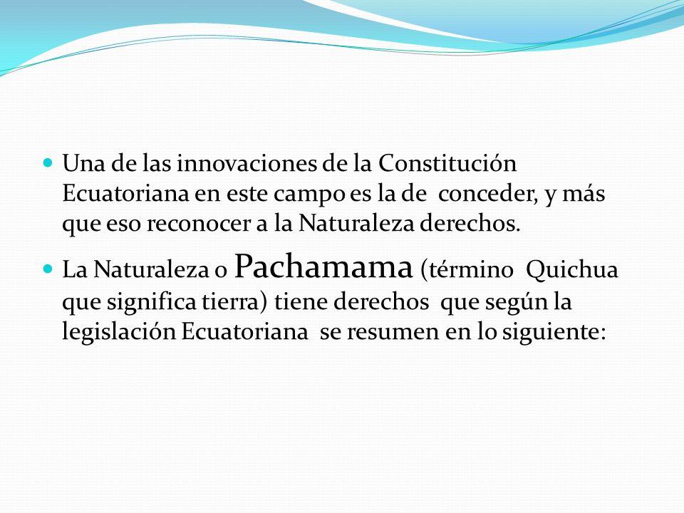 Una de las innovaciones de la Constitución Ecuatoriana en este campo es la de conceder, y más que eso reconocer a la Naturaleza derechos.