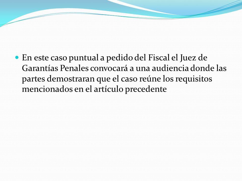 En este caso puntual a pedido del Fiscal el Juez de Garantías Penales convocará a una audiencia donde las partes demostraran que el caso reúne los requisitos mencionados en el artículo precedente