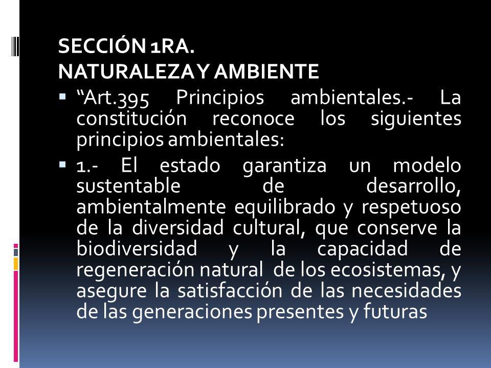 SECCIÓN 1RA. NATURALEZA Y AMBIENTE. Art.395 Principios ambientales.- La constitución reconoce los siguientes principios ambientales: