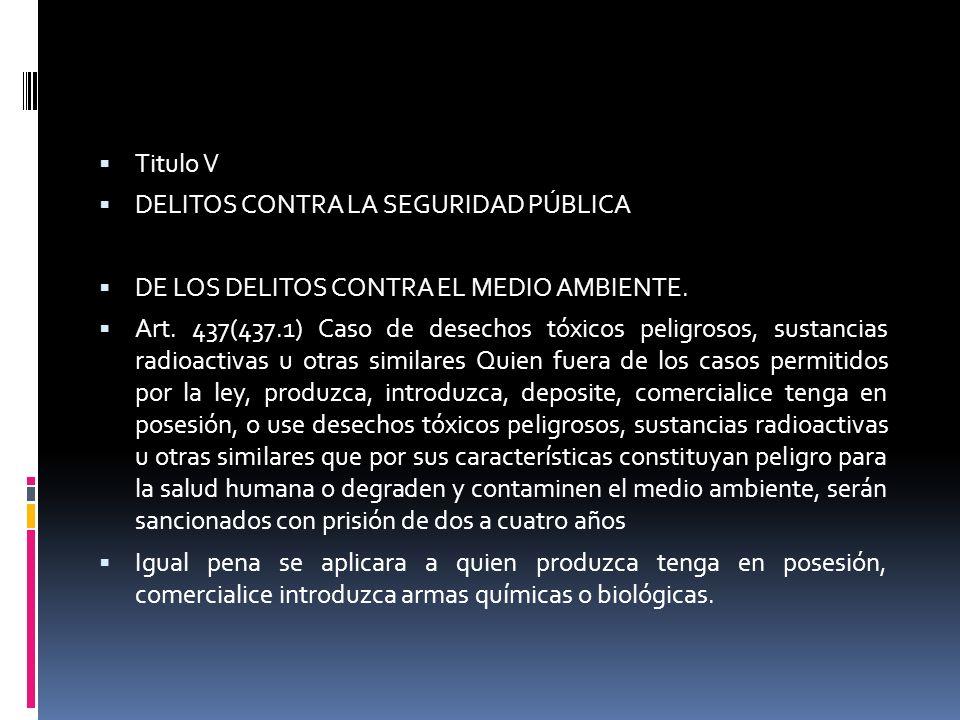 Titulo V DELITOS CONTRA LA SEGURIDAD PÚBLICA. DE LOS DELITOS CONTRA EL MEDIO AMBIENTE.