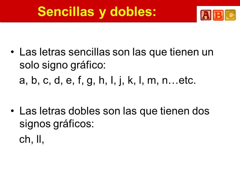 Sencillas y dobles:Las letras sencillas son las que tienen un solo signo gráfico: a, b, c, d, e, f, g, h, I, j, k, l, m, n…etc.