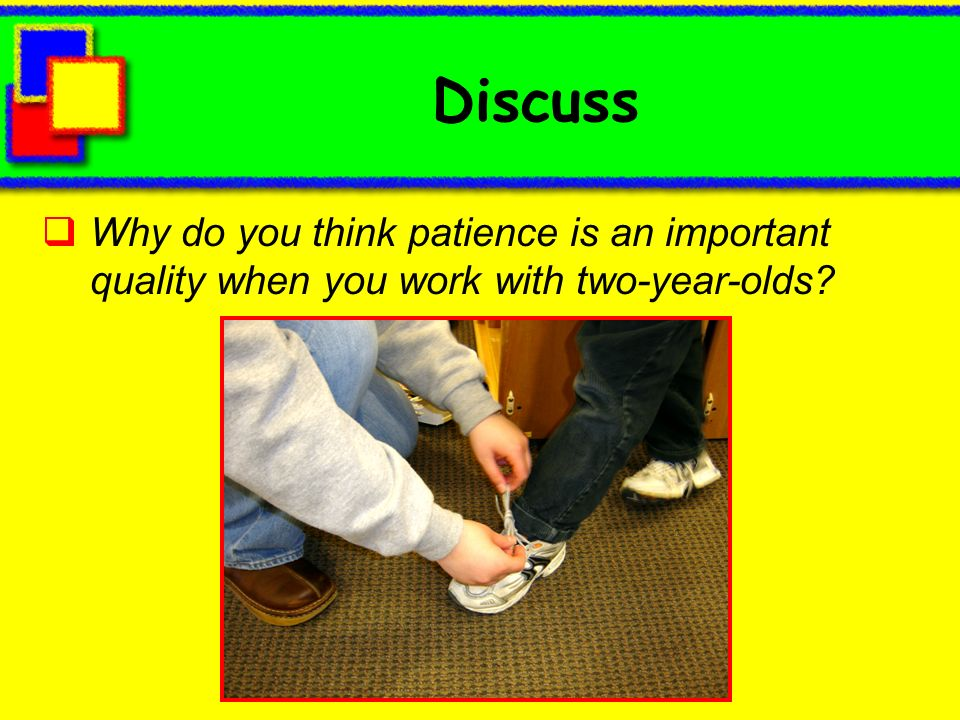 Discuss Why do you think patience is an important quality when you work with two-year-olds