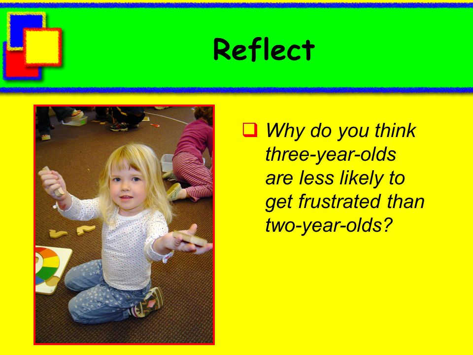 Reflect Why do you think three-year-olds are less likely to get frustrated than two-year-olds