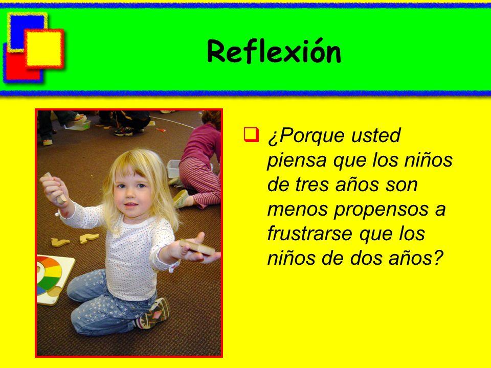 Reflexión ¿Porque usted piensa que los niños de tres años son menos propensos a frustrarse que los niños de dos años